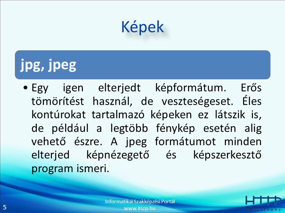 5 Informatikai Szakképzési Portál www.itszp.hu Képek jpg, jpeg Egy igen elterjedt képformátum. Erős tömörítést használ, de veszteségeset. Éles kontúro