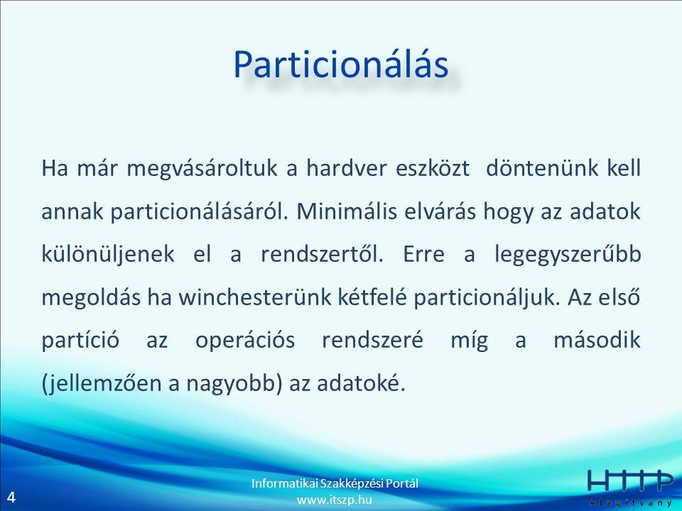 4 Informatikai Szakképzési Portál www.itszp.hu Particionálás Ha már megvásároltuk a hardver eszközt döntenünk kell annak particionálásáról.