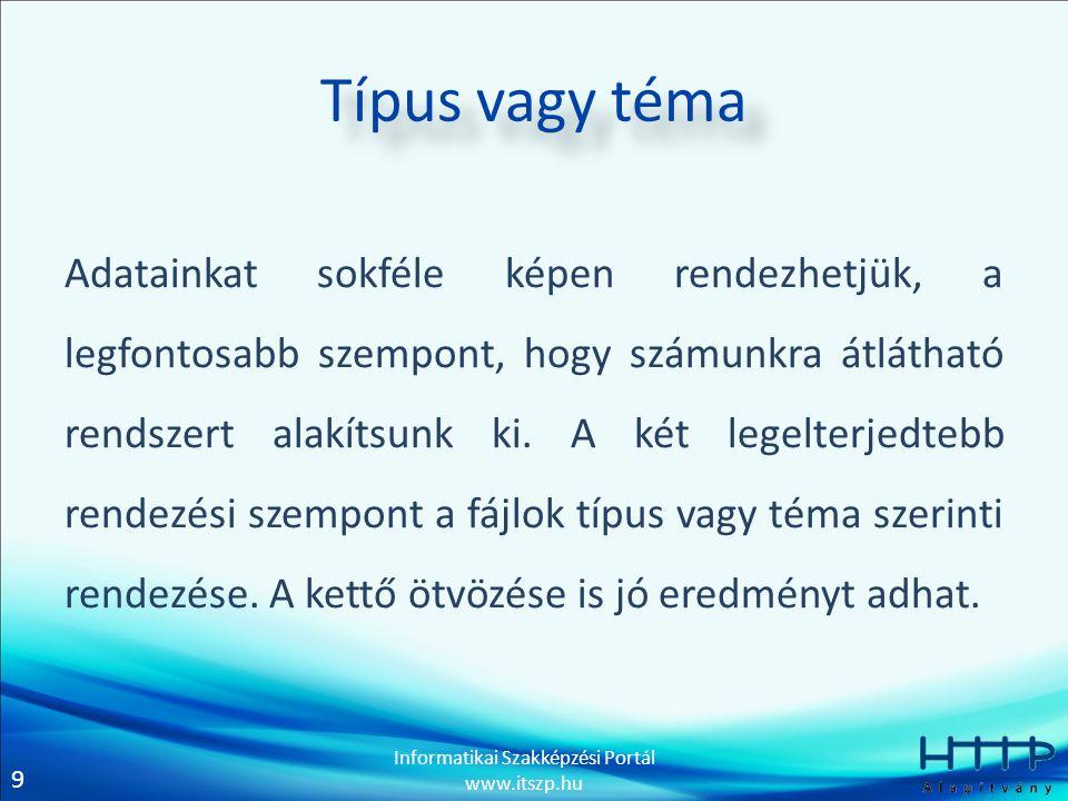 9 Informatikai Szakképzési Portál www.itszp.hu Típus vagy téma Adatainkat sokféle képen rendezhetjük, a legfontosabb szempont, hogy számunkra átlátható rendszert alakítsunk ki.