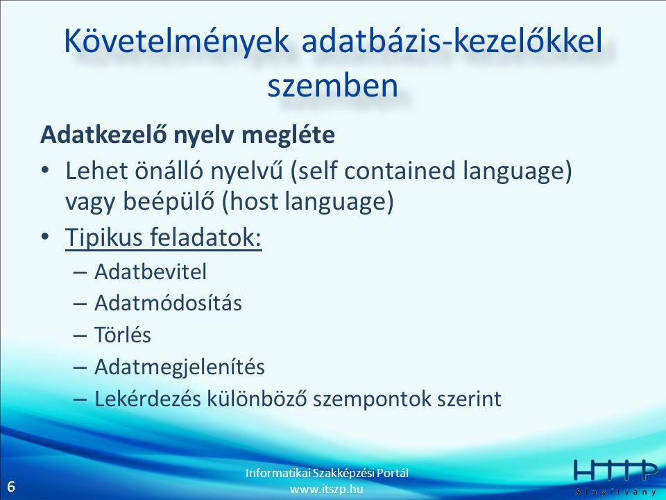 6 Informatikai Szakképzési Portál www.itszp.hu Követelmények adatbázis-kezelőkkel szemben Adatkezelő nyelv megléte Lehet önálló nyelvű (self contained language) vagy beépülő (host language) Tipikus feladatok: – Adatbevitel – Adatmódosítás – Törlés – Adatmegjelenítés – Lekérdezés különböző szempontok szerint