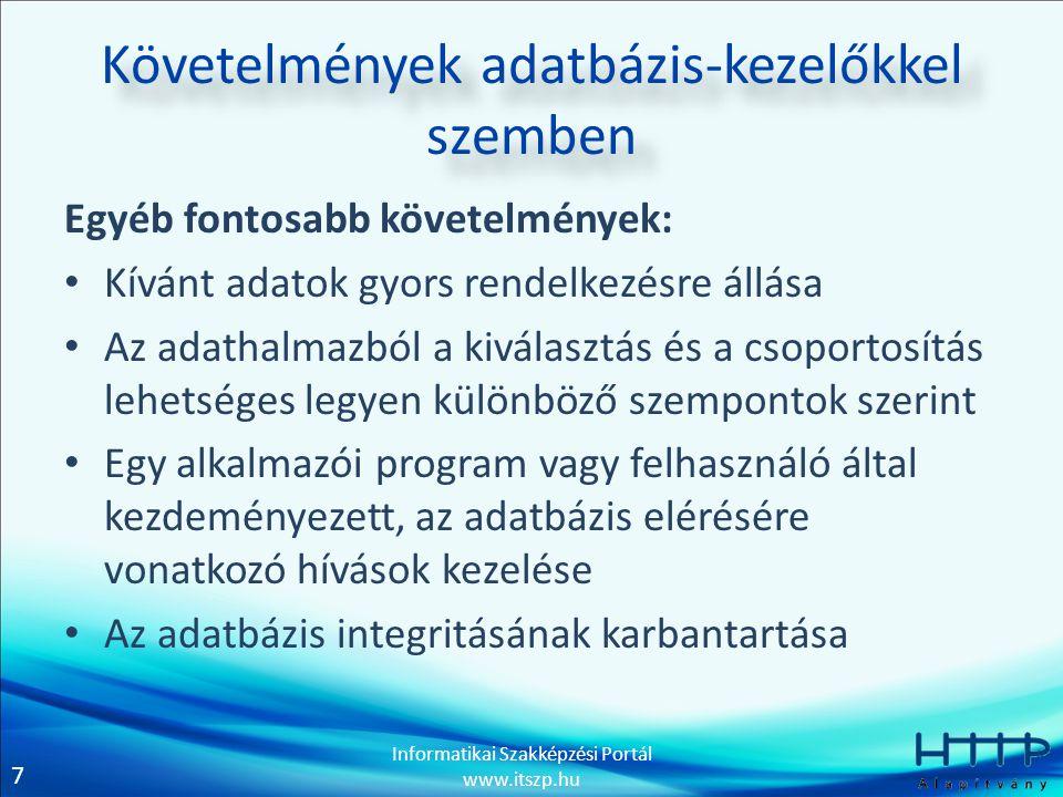 7 Informatikai Szakképzési Portál www.itszp.hu Követelmények adatbázis-kezelőkkel szemben Egyéb fontosabb követelmények: Kívánt adatok gyors rendelkezésre állása Az adathalmazból a kiválasztás és a csoportosítás lehetséges legyen különböző szempontok szerint Egy alkalmazói program vagy felhasználó által kezdeményezett, az adatbázis elérésére vonatkozó hívások kezelése Az adatbázis integritásának karbantartása