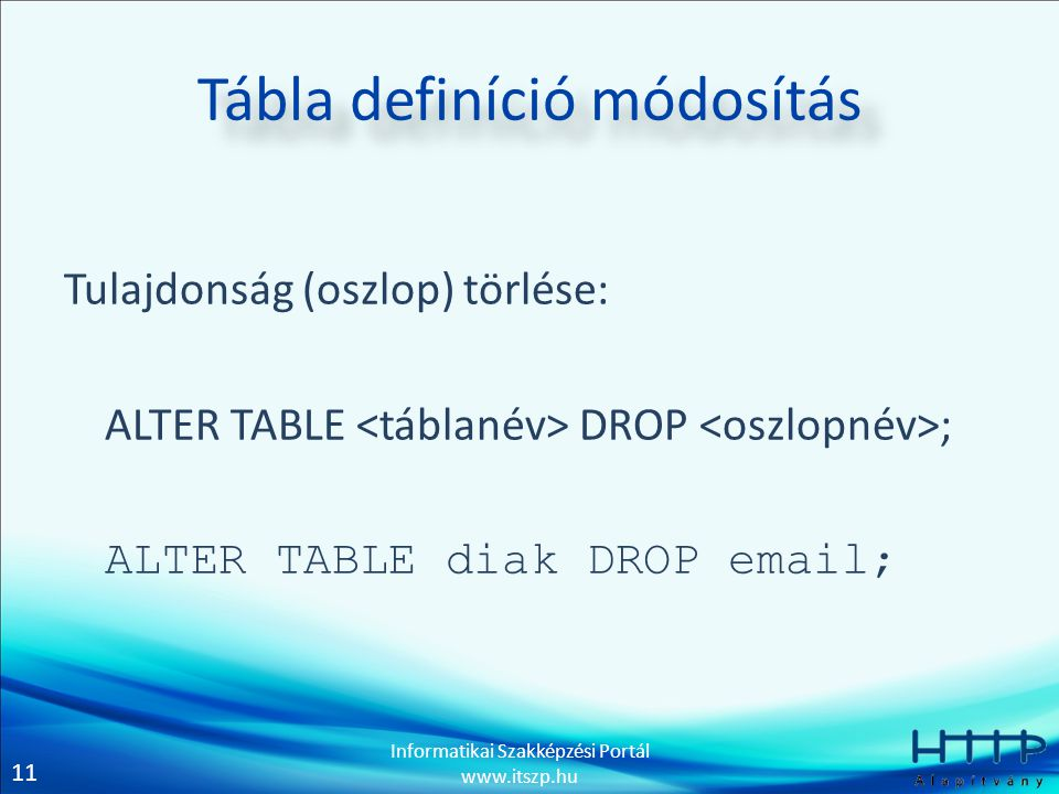 11 Informatikai Szakképzési Portál www.itszp.hu Tábla definíció módosítás Tulajdonság (oszlop) törlése: ALTER TABLE DROP ; ALTER TABLE diak DROP email