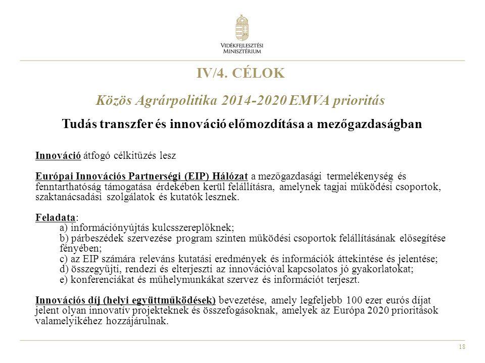 18 IV/4. CÉLOK Közös Agrárpolitika 2014-2020 EMVA prioritás Tudás transzfer és innováció előmozdítása a mezőgazdaságban Innováció átfogó célkitűzés le