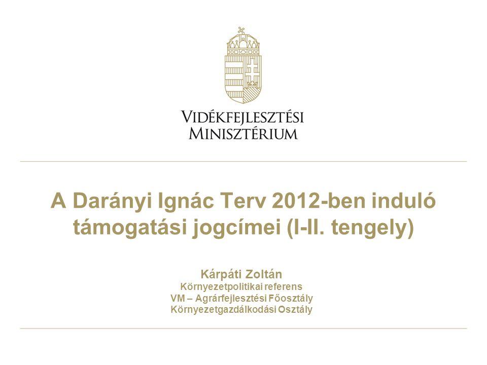 A Darányi Ignác Terv 2012-ben induló támogatási jogcímei (I-II. tengely) Kárpáti Zoltán Környezetpolitikai referens VM – Agrárfejlesztési Főosztály Kö