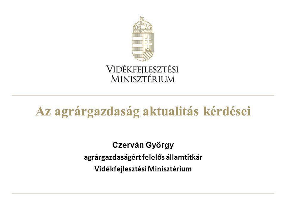 Az agrárgazdaság aktualitás kérdései Czerván György agrárgazdaságért felelős államtitkár Vidékfejlesztési Minisztérium