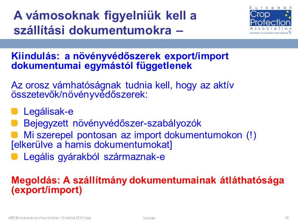 AEB Встреча за круглым столом, 10 матра 2010 года Москва 16 Kiindulás: a növényvédőszerek export/import dokumentumai egymástól függetlenek Az orosz vámhatóságnak tudnia kell, hogy az aktív összetevők/növényvédőszerek: Legálisak-e Bejegyzett növényvédőszer-szabályozók Mi szerepel pontosan az import dokumentumokon (!) [elkerülve a hamis dokumentumokat] Legális gyárakból származnak-e Megoldás: A szállítmány dokumentumainak átláthatósága (export/import) A vámosoknak figyelniük kell a szállítási dokumentumokra –