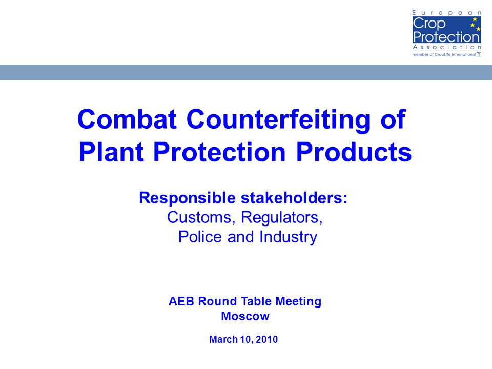AEB Встреча за круглым столом, 10 матра 2010 года Москва 19 Combat Counterfeiting of Plant Protection Products Responsible stakeholders: Customs, Regulators, Police and Industry AEB Round Table Meeting Moscow March 10, 2010