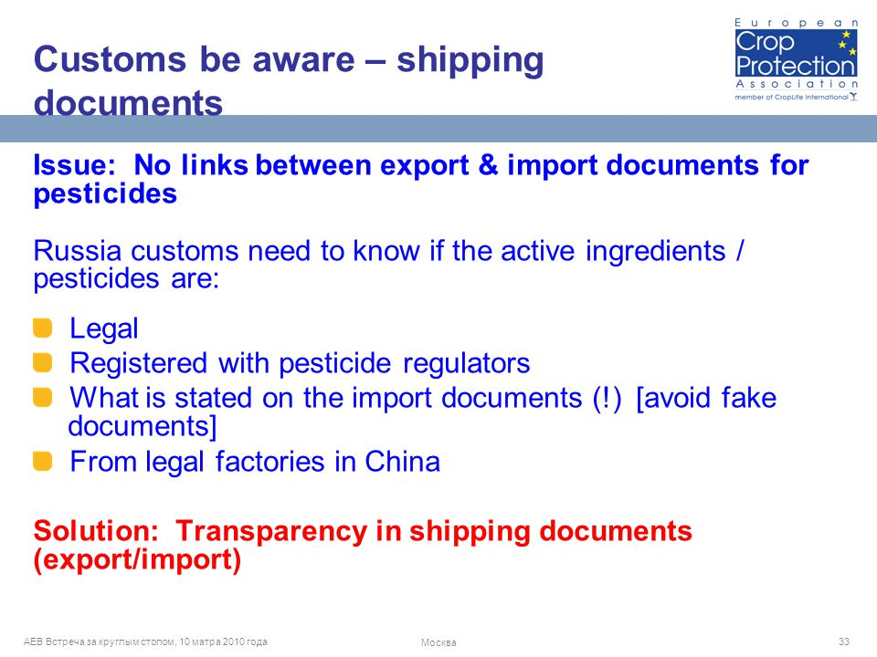AEB Встреча за круглым столом, 10 матра 2010 года Москва 33 Issue: No links between export & import documents for pesticides Russia customs need to know if the active ingredients / pesticides are: Legal Registered with pesticide regulators What is stated on the import documents (!) [avoid fake documents] From legal factories in China Solution: Transparency in shipping documents (export/import) Customs be aware – shipping documents