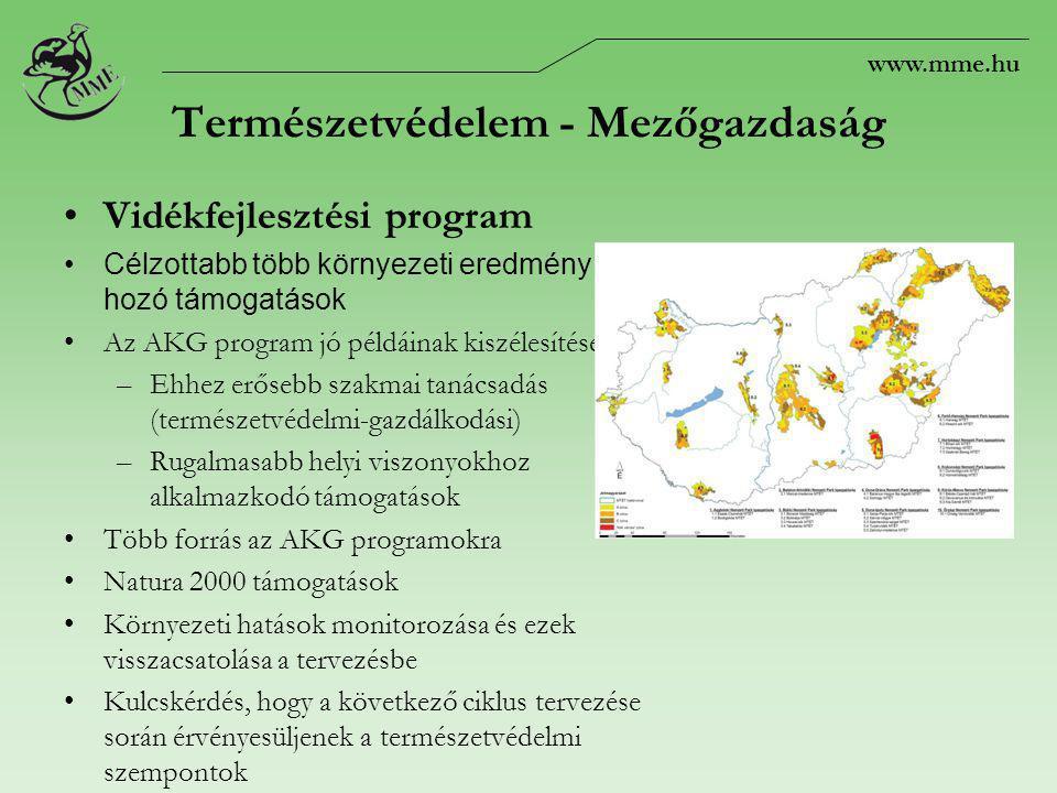 www.mme.hu Természetvédelem - Mezőgazdaság Vidékfejlesztési program Célzottabb több környezeti eredmény hozó támogatások Az AKG program jó példáinak kiszélesítése –Ehhez erősebb szakmai tanácsadás (természetvédelmi-gazdálkodási) –Rugalmasabb helyi viszonyokhoz alkalmazkodó támogatások Több forrás az AKG programokra Natura 2000 támogatások Környezeti hatások monitorozása és ezek visszacsatolása a tervezésbe Kulcskérdés, hogy a következő ciklus tervezése során érvényesüljenek a természetvédelmi szempontok