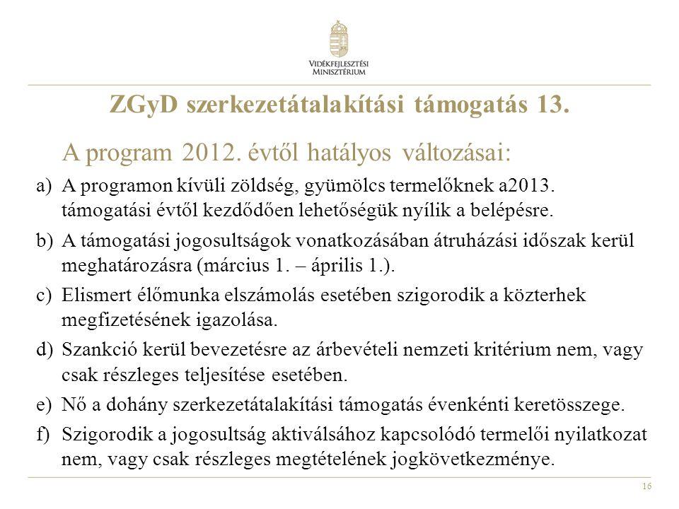 16 ZGyD szerkezetátalakítási támogatás 13. A program 2012. évtől hatályos változásai: a)A programon kívüli zöldség, gyümölcs termelőknek a2013. támoga