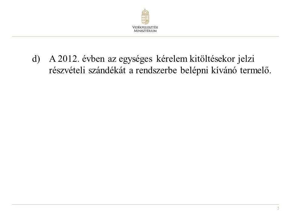 5 d) A 2012. évben az egységes kérelem kitöltésekor jelzi részvételi szándékát a rendszerbe belépni kívánó termelő.