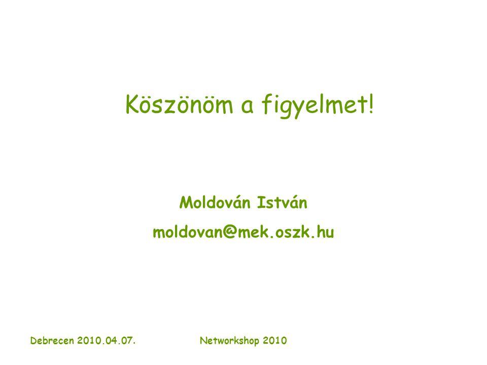 Debrecen 2010.04.07. Networkshop 2010 Köszönöm a figyelmet! Moldován István moldovan@mek.oszk.hu