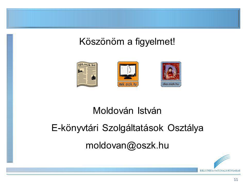 BIBLIOTHECA NATIONALIS HUNGARIAE 11 Köszönöm a figyelmet! Moldován István E-könyvtári Szolgáltatások Osztálya moldovan@oszk.hu