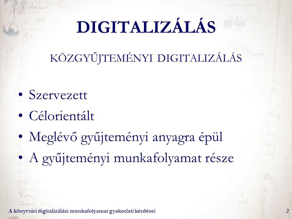A könyvtári digitalizálási munkafolyamat gyakorlati kérdései2 DIGITALIZÁLÁS KÖZGYŰJTEMÉNYI DIGITALIZÁLÁS Szervezett Célorientált Meglévő gyűjteményi a