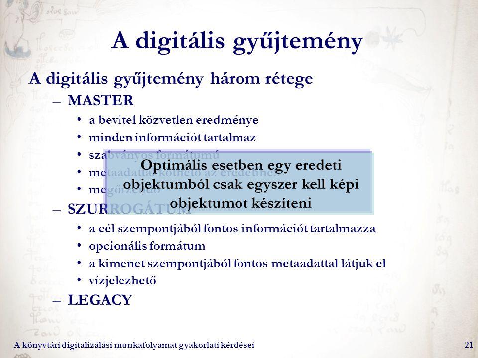 A könyvtári digitalizálási munkafolyamat gyakorlati kérdései21 A digitális gyűjtemény A digitális gyűjtemény három rétege –MASTER a bevitel közvetlen