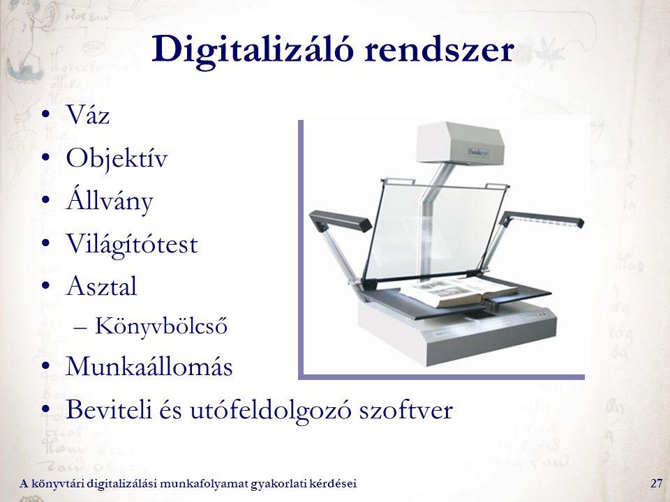 A könyvtári digitalizálási munkafolyamat gyakorlati kérdései27 Digitalizáló rendszer Váz Objektív Állvány Világítótest Asztal –Könyvbölcső Munkaállomá
