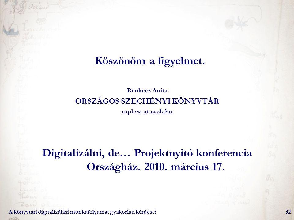 A könyvtári digitalizálási munkafolyamat gyakorlati kérdései32 Köszönöm a figyelmet. Renkecz Anita ORSZÁGOS SZÉCHÉNYI KÖNYVTÁR tuplow-at-oszk.hu Digit