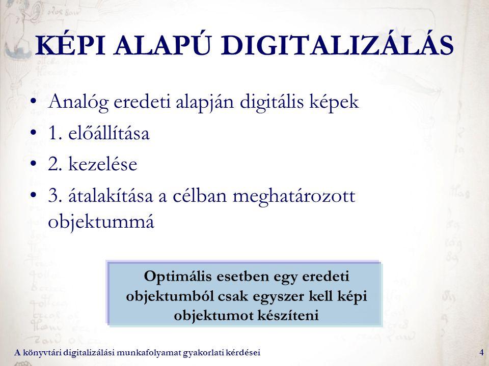 A könyvtári digitalizálási munkafolyamat gyakorlati kérdései4 KÉPI ALAPÚ DIGITALIZÁLÁS Analóg eredeti alapján digitális képek 1. előállítása 2. kezelé