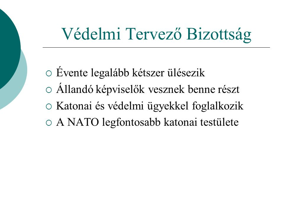Védelmi Tervező Bizottság  Évente legalább kétszer ülésezik  Állandó képviselők vesznek benne részt  Katonai és védelmi ügyekkel foglalkozik  A NATO legfontosabb katonai testülete