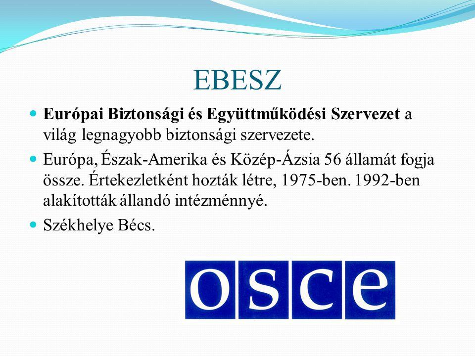EBESZ Európai Biztonsági és Együttműködési Szervezet a világ legnagyobb biztonsági szervezete. Európa, Észak-Amerika és Közép-Ázsia 56 államát fogja ö
