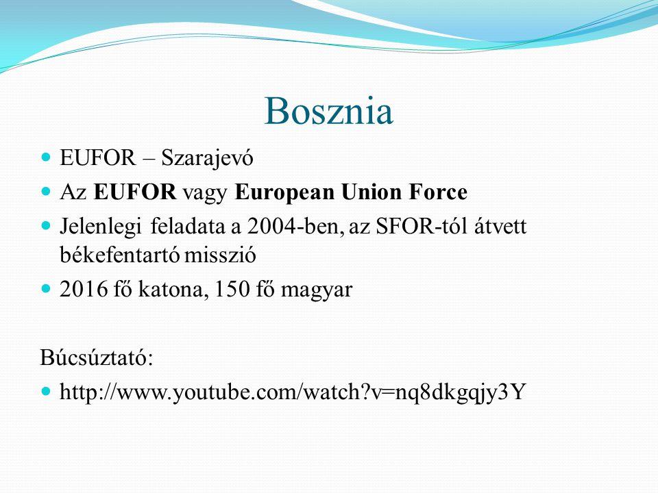Bosznia EUFOR – Szarajevó Az EUFOR vagy European Union Force Jelenlegi feladata a 2004-ben, az SFOR-tól átvett békefentartó misszió 2016 fő katona, 150 fő magyar Búcsúztató: http://www.youtube.com/watch?v=nq8dkgqjy3Y