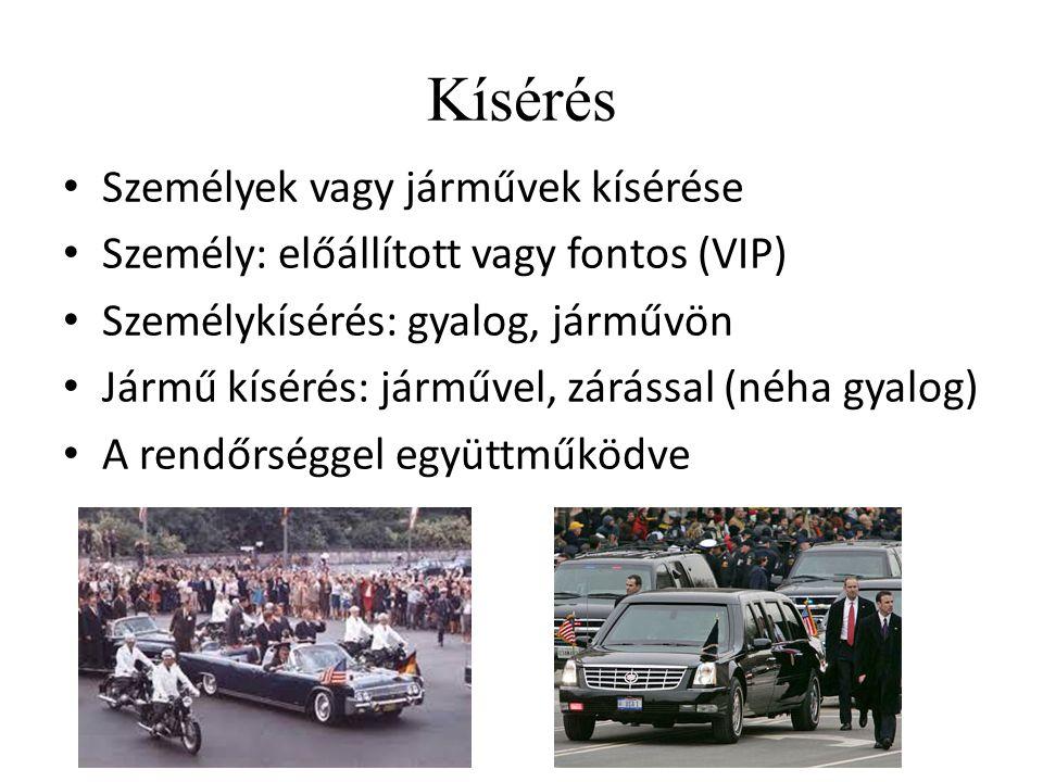 Kísérés Személyek vagy járművek kísérése Személy: előállított vagy fontos (VIP) Személykísérés: gyalog, járművön Jármű kísérés: járművel, zárással (n
