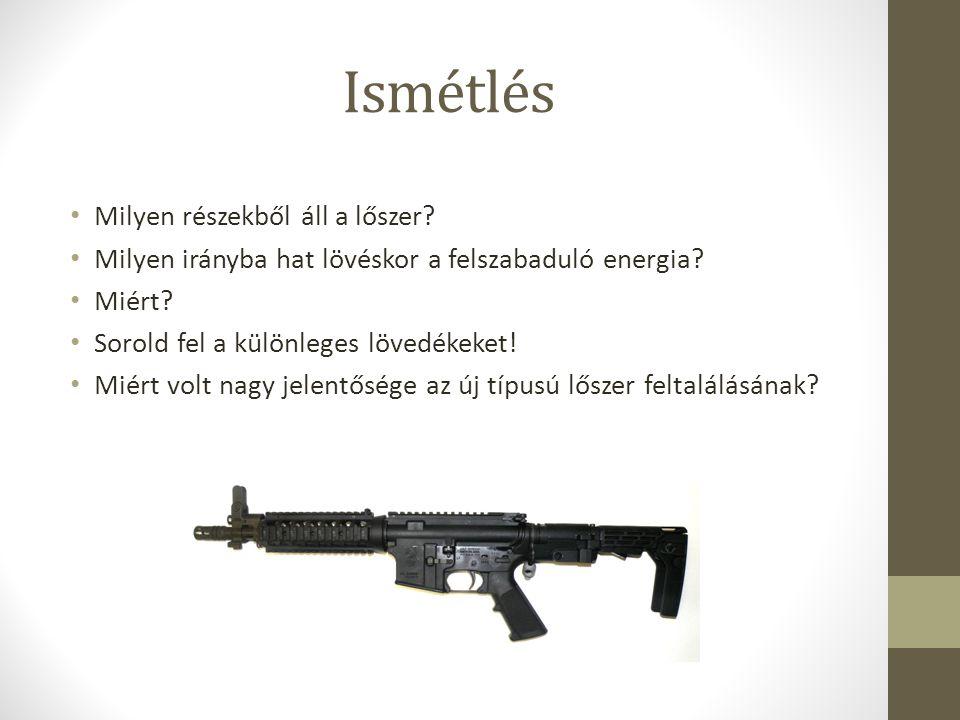 Ismétlés Milyen részekből áll a lőszer? Milyen irányba hat lövéskor a felszabaduló energia? Miért? Sorold fel a különleges lövedékeket! Miért volt nag