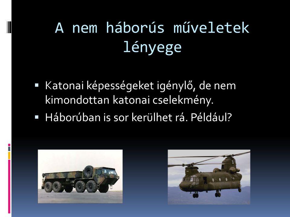 A nem háborús műveletek lényege  Katonai képességeket igénylő, de nem kimondottan katonai cselekmény.  Háborúban is sor kerülhet rá. Például?
