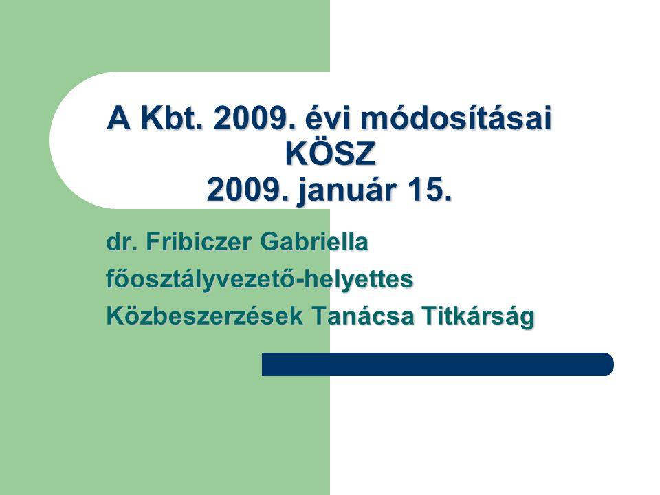 A Kbt. 2009. évi módosításai KÖSZ 2009. január 15. dr. Fribiczer Gabriella főosztályvezető-helyettes Közbeszerzések Tanácsa Titkárság