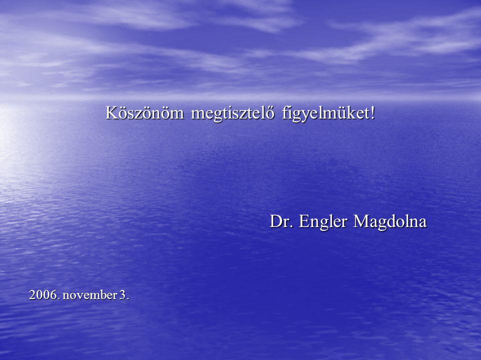 Köszönöm megtisztelő figyelmüket! Dr. Engler Magdolna Dr. Engler Magdolna 2006. november 3.