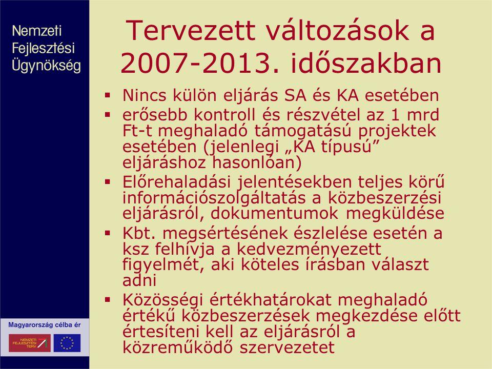 Tervezett változások a 2007-2013. időszakban  Nincs külön eljárás SA és KA esetében  erősebb kontroll és részvétel az 1 mrd Ft-t meghaladó támogatás