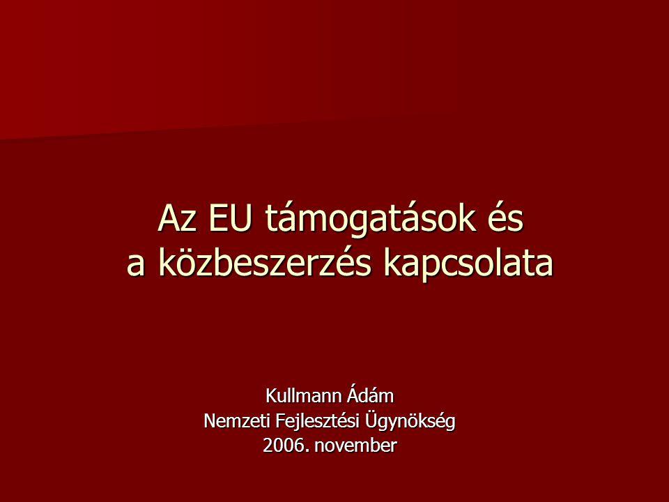 Az EU támogatások és a közbeszerzés kapcsolata Kullmann Ádám Nemzeti Fejlesztési Ügynökség 2006.