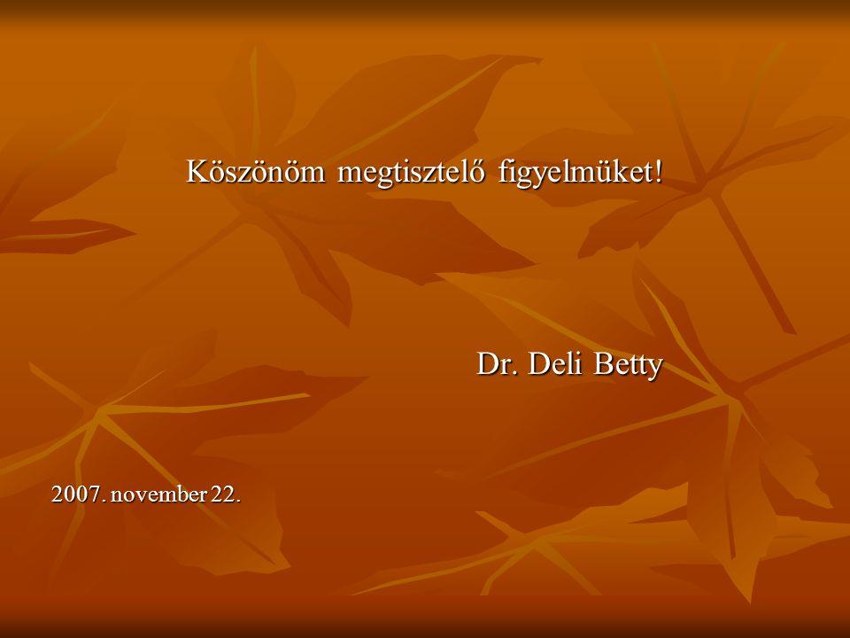 Köszönöm megtisztelő figyelmüket! Dr. Deli Betty Dr. Deli Betty 2007. november 22.