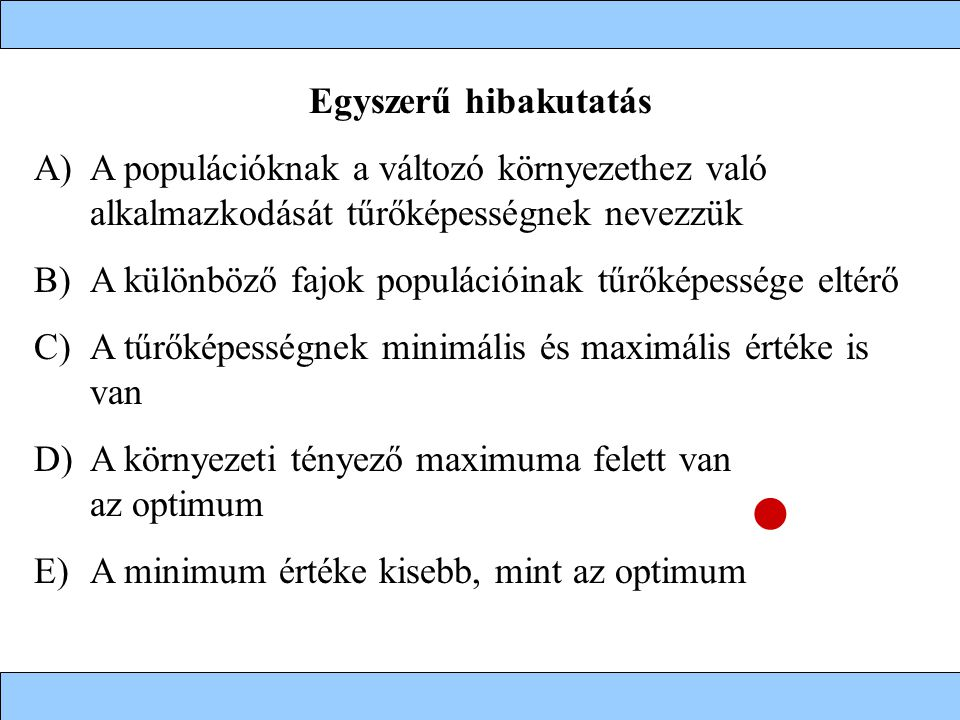 Egyszerű hibakutatás A)A populációknak a változó környezethez való alkalmazkodását tűrőképességnek nevezzük B)A különböző fajok populációinak tűrőképessége eltérő C)A tűrőképességnek minimális és maximális értéke is van D)A környezeti tényező maximuma felett van az optimum E)A minimum értéke kisebb, mint az optimum
