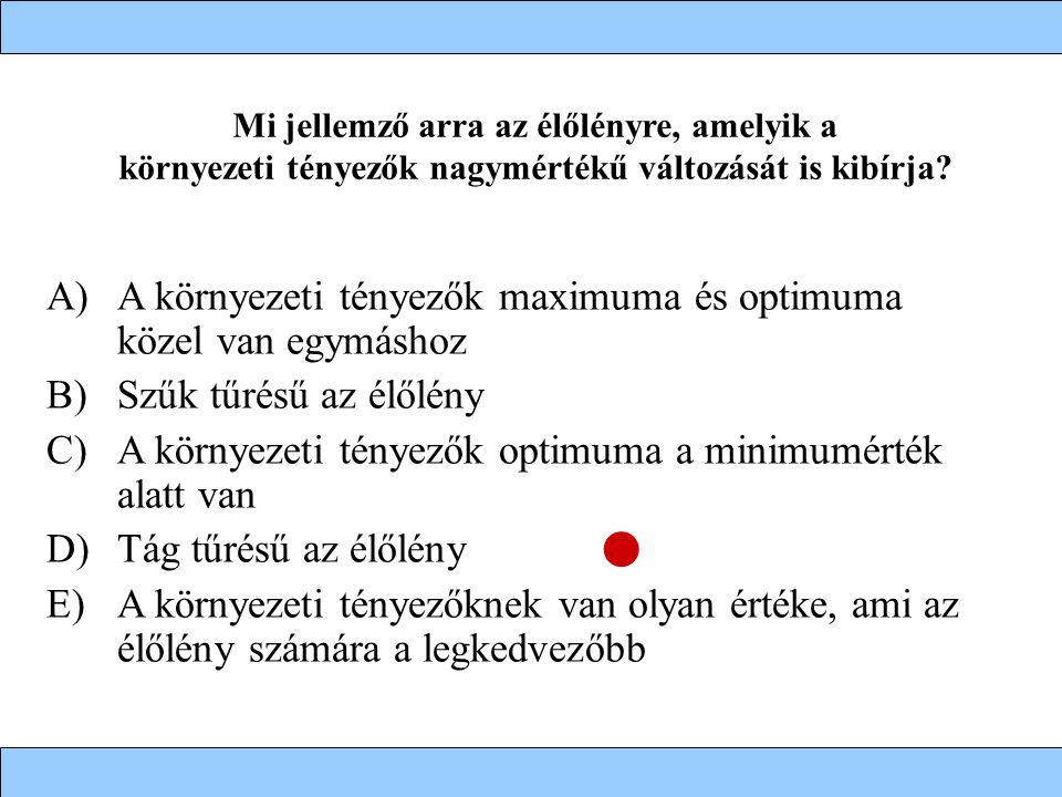 A)A környezeti tényezők maximuma és optimuma közel van egymáshoz B)Szűk tűrésű az élőlény C)A környezeti tényezők optimuma a minimumérték alatt van D)