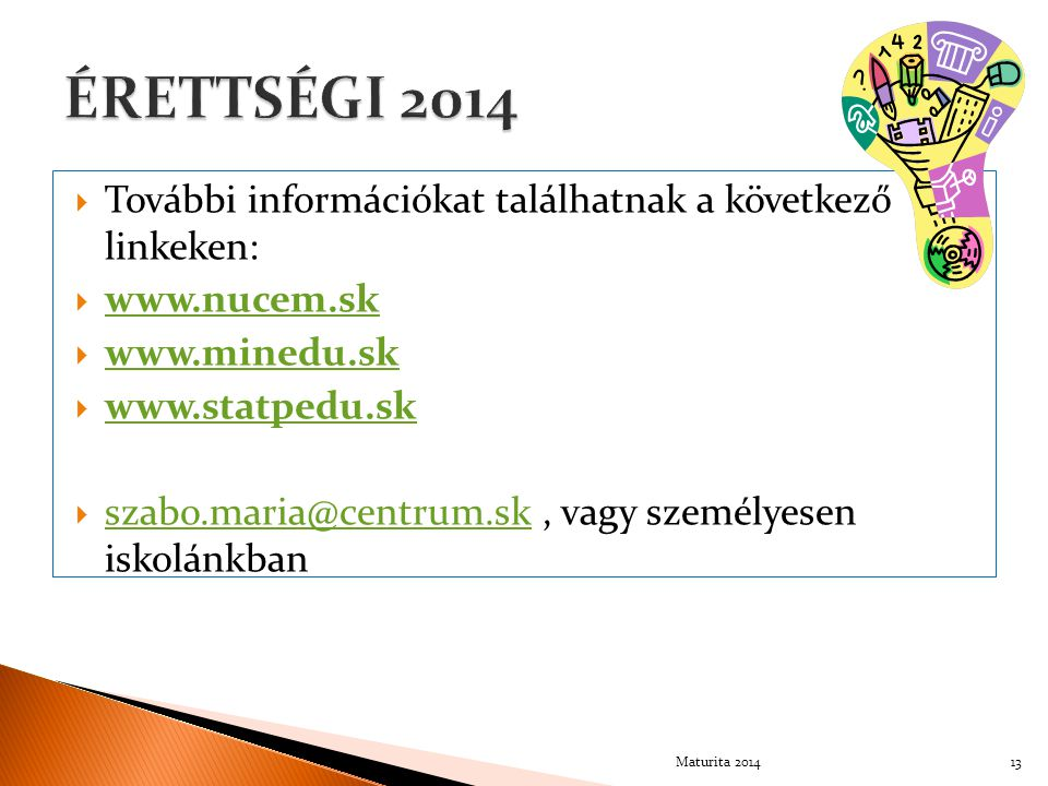  További információkat találhatnak a következő linkeken:  www.nucem.sk www.nucem.sk  www.minedu.sk www.minedu.sk  www.statpedu.sk www.statpedu.sk  szabo.maria@centrum.sk, vagy személyesen iskolánkban szabo.maria@centrum.sk 13Maturita 2014