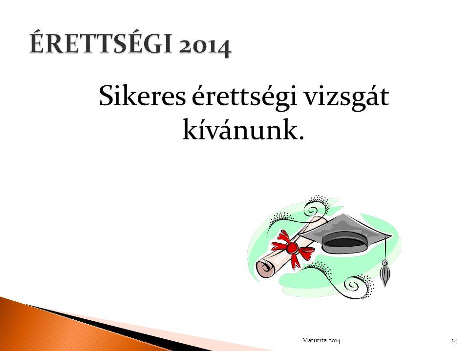 Sikeres érettségi vizsgát kívánunk. 14Maturita 2014