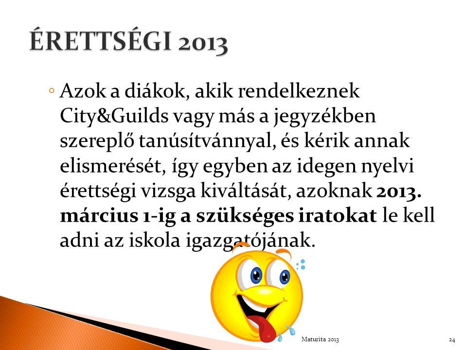 ◦ Azok a diákok, akik rendelkeznek City&Guilds vagy más a jegyzékben szereplő tanúsítvánnyal, és kérik annak elismerését, így egyben az idegen nyelvi érettségi vizsga kiváltását, azoknak 2013.
