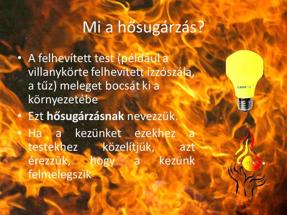 Mi a hősugárzás? A felhevített test (például a villanykörte felhevített izzószála, a tűz) meleget bocsát ki a környezetébe Ezt hősugárzásnak nevezzük.