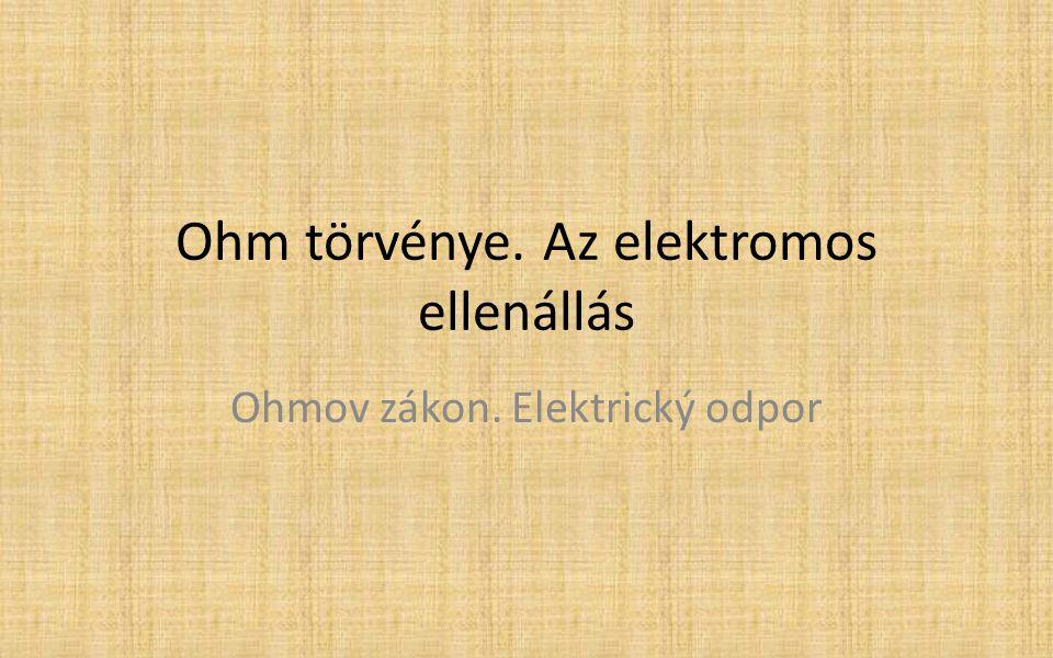 Ohm törvénye. Az elektromos ellenállás Ohmov zákon. Elektrický odpor