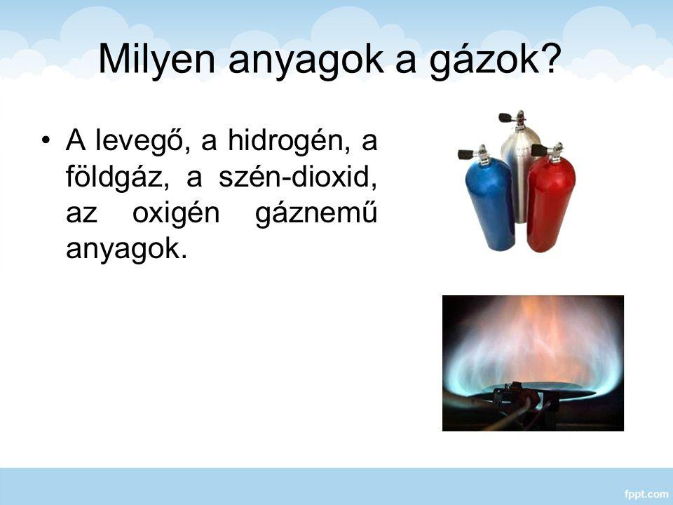Milyen anyagok a gázok? A levegő, a hidrogén, a földgáz, a szén-dioxid, az oxigén gáznemű anyagok.