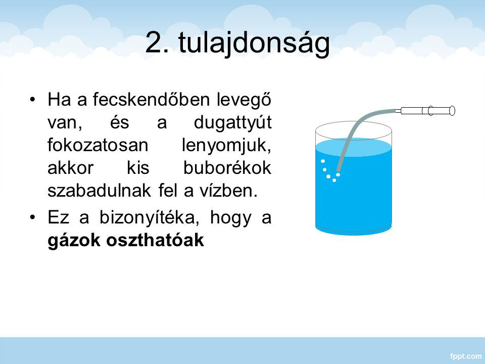 2. tulajdonság Ha a fecskendőben levegő van, és a dugattyút fokozatosan lenyomjuk, akkor kis buborékok szabadulnak fel a vízben. Ez a bizonyítéka, hog