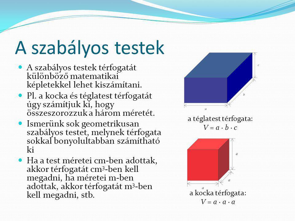 A szabályos testek A szabályos testek térfogatát különböző matematikai képletekkel lehet kiszámítani. Pl. a kocka és téglatest térfogatát úgy számítju