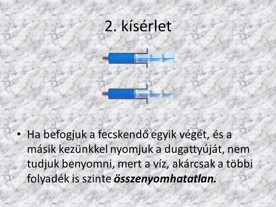 2. kísérlet Ha befogjuk a fecskendő egyik végét, és a másik kezünkkel nyomjuk a dugattyúját, nem tudjuk benyomni, mert a víz, akárcsak a többi folyadé