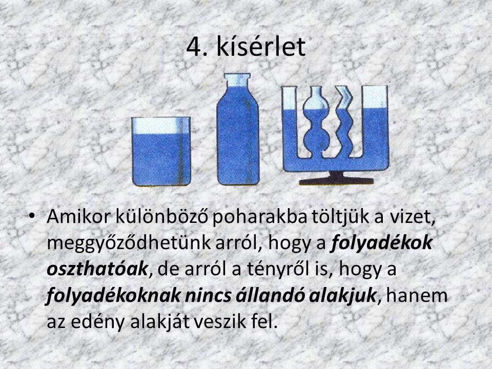4. kísérlet Amikor különböző poharakba töltjük a vizet, meggyőződhetünk arról, hogy a folyadékok oszthatóak, de arról a tényről is, hogy a folyadékokn