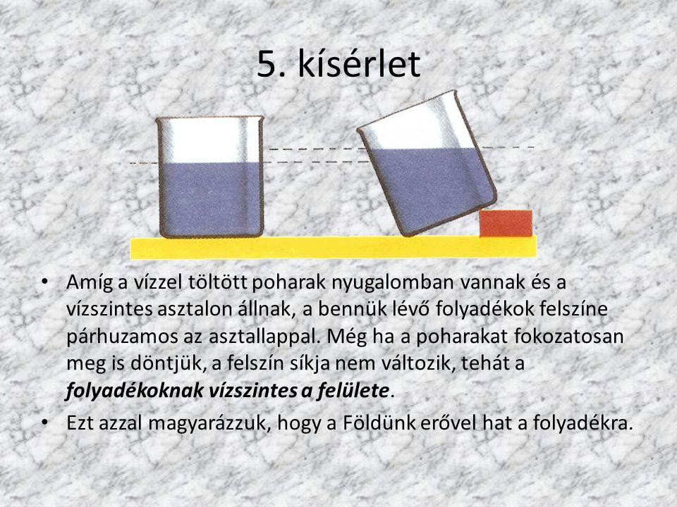 5. kísérlet Amíg a vízzel töltött poharak nyugalomban vannak és a vízszintes asztalon állnak, a bennük lévő folyadékok felszíne párhuzamos az asztalla