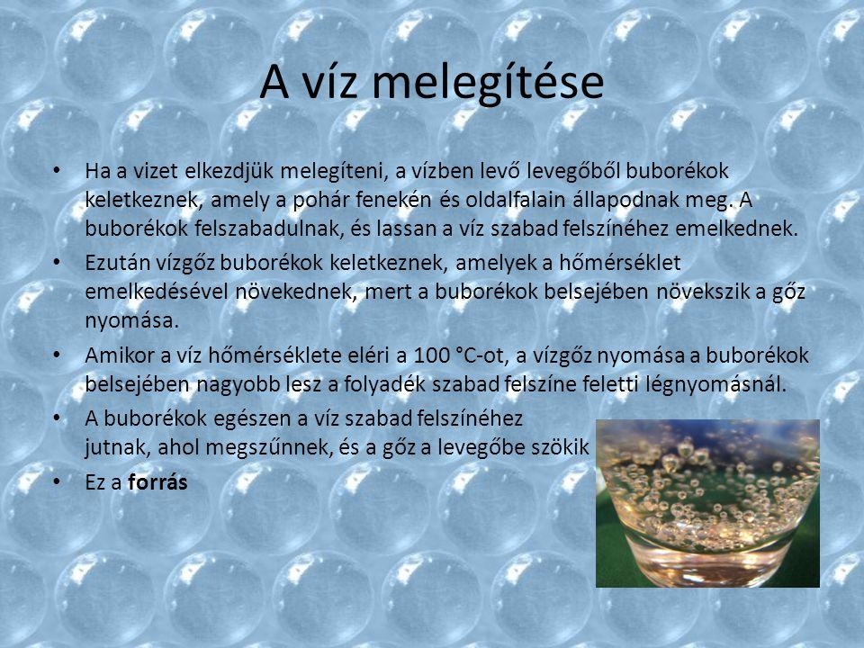 A víz melegítése Ha a vizet elkezdjük melegíteni, a vízben levő levegőből buborékok keletkeznek, amely a pohár fenekén és oldalfalain állapodnak meg.