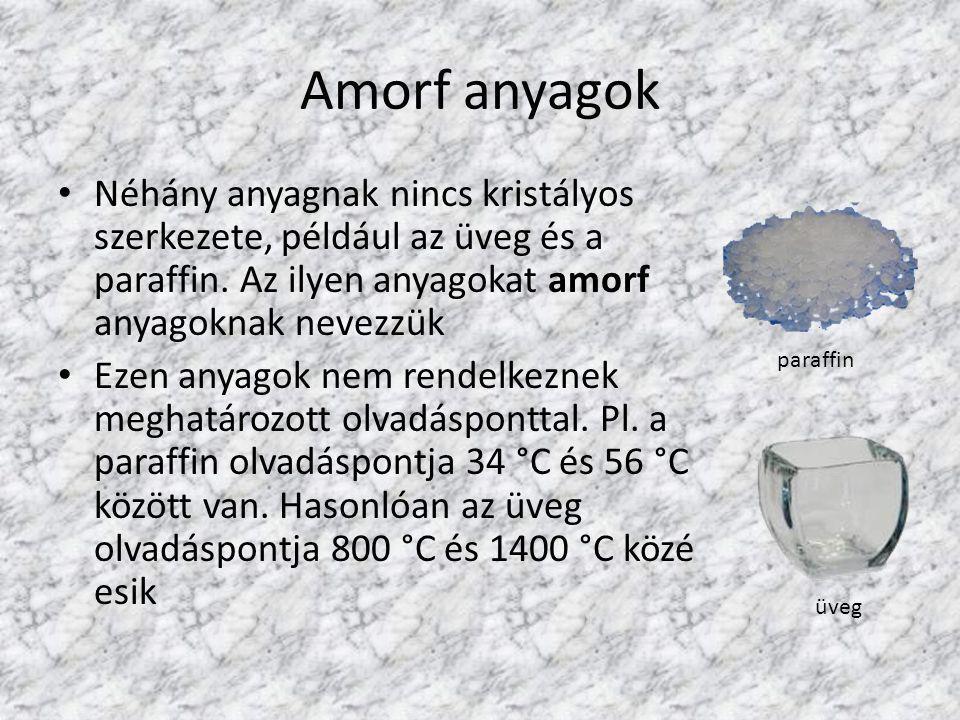 Amorf anyagok Néhány anyagnak nincs kristályos szerkezete, például az üveg és a paraffin. Az ilyen anyagokat amorf anyagoknak nevezzük Ezen anyagok ne