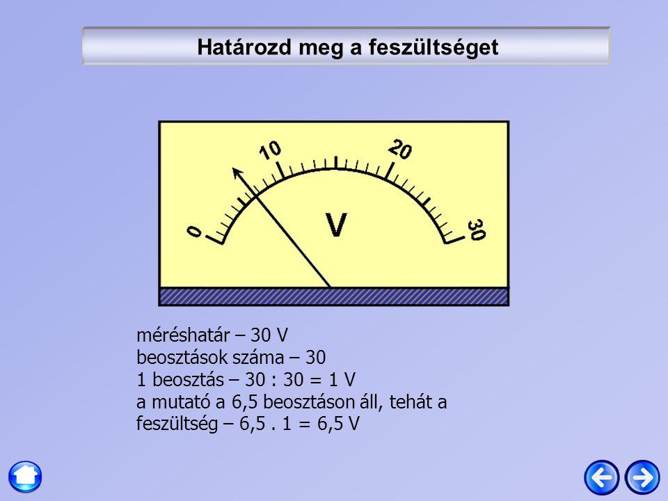 Határozd meg a feszültséget méréshatár – 30 V beosztások száma – 30 1 beosztás – 30 : 30 = 1 V a mutató a 6,5 beosztáson áll, tehát a feszültség – 6,5