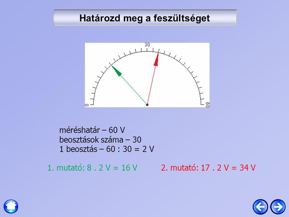 Határozd meg a feszültséget méréshatár – 60 V beosztások száma – 30 1 beosztás – 60 : 30 = 2 V 1. mutató: 8. 2 V = 16 V 2. mutató: 17. 2 V = 34 V